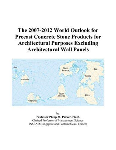 The 2007-2012 World Outlook for Precast Concrete Stone Products for Architectural Purposes Excluding Architectural Wall Panels