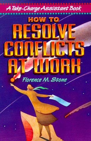 How to Resolve Conflicts at Work by Florence M. Stone