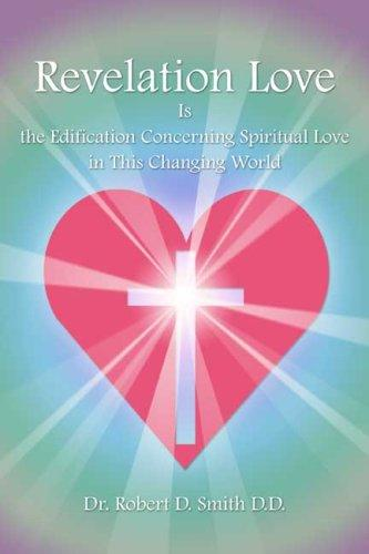 Revelation Love Is the Edification Concerning Spiritual Love in This Changing Wor by Robert D. Smith