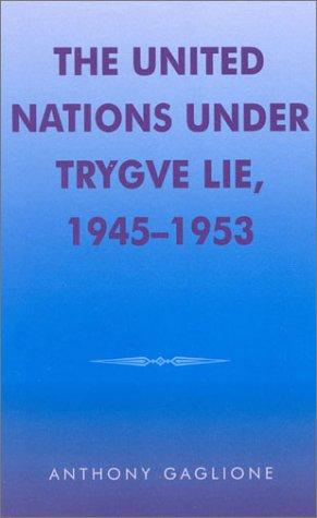 The United Nations under Trygve Lie, 1945-1953 by Anthony Gaglione