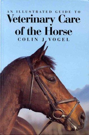 An Illustrated Guide to Veterinary Care of the Horse by Colin J. Vogel